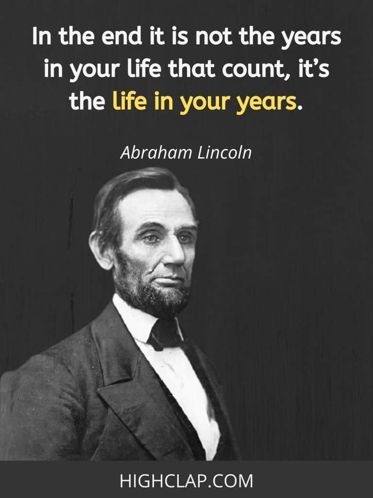 In the end it is not the years in your life that count, it's the life in your years - Abraham Lincoln Quote