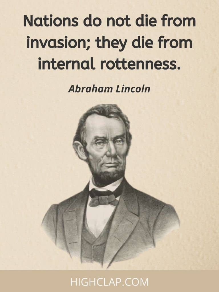 Nations do not die from invasion; they die from internal rottenness.- Abraham Lincoln Quote