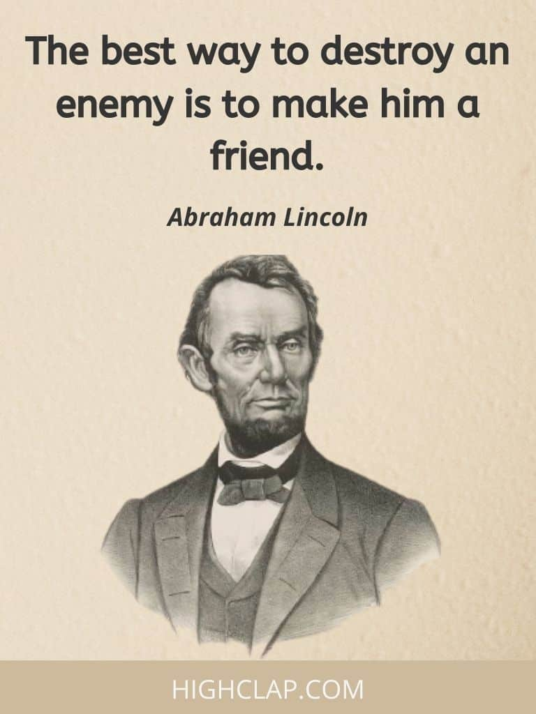 The best way to destroy an enemy is to make him a friend- Abraham Lincoln Quote
