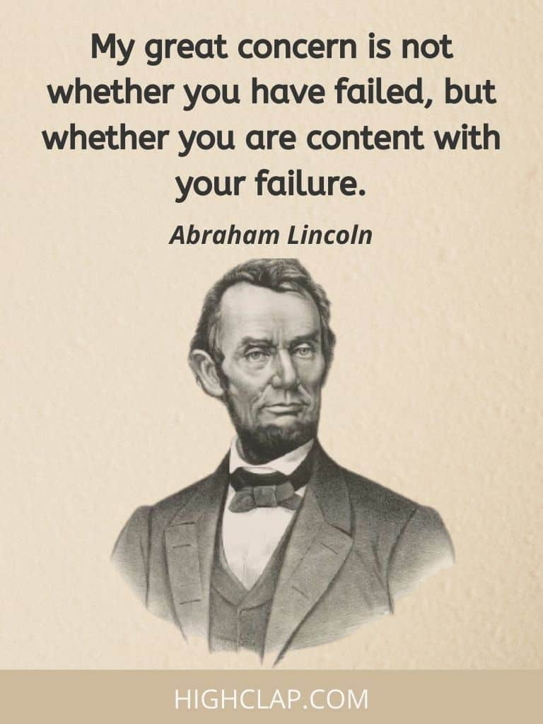 My great concern is not whether you have failed, but whether you are content with your failure- Abraham Lincoln Quote