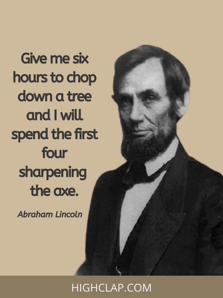 Give me six hours to chop down a tree and I will spend the first four sharpening the axe- Abraham Lincoln Quote