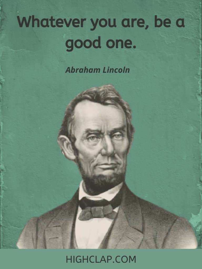 Whatever you are, be a good one- Abraham Lincoln Quote