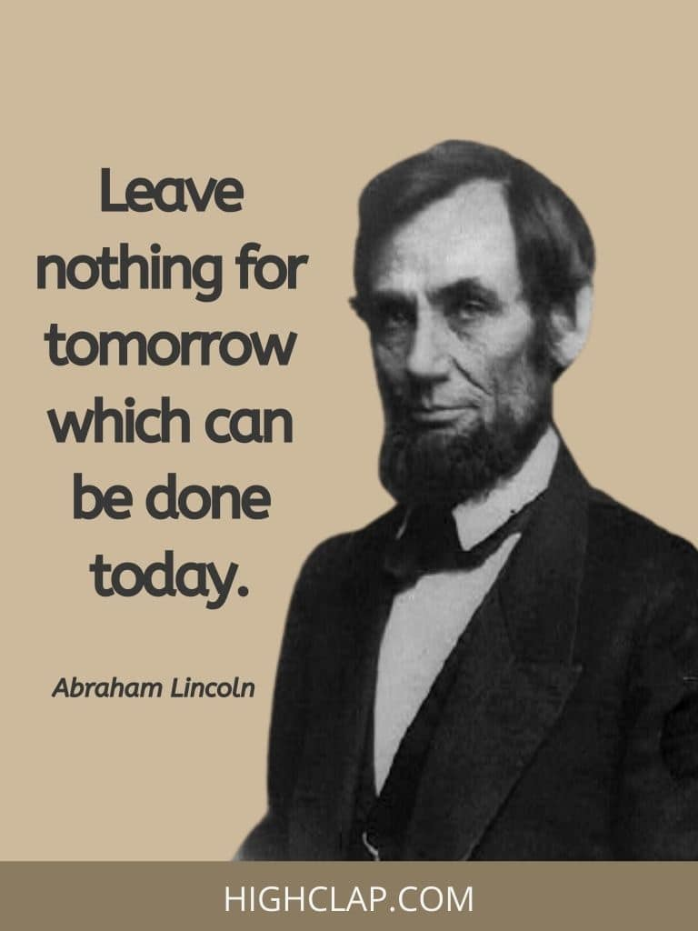 Leave nothing for tomorrow which can be done today- Abraham Lincoln Quote