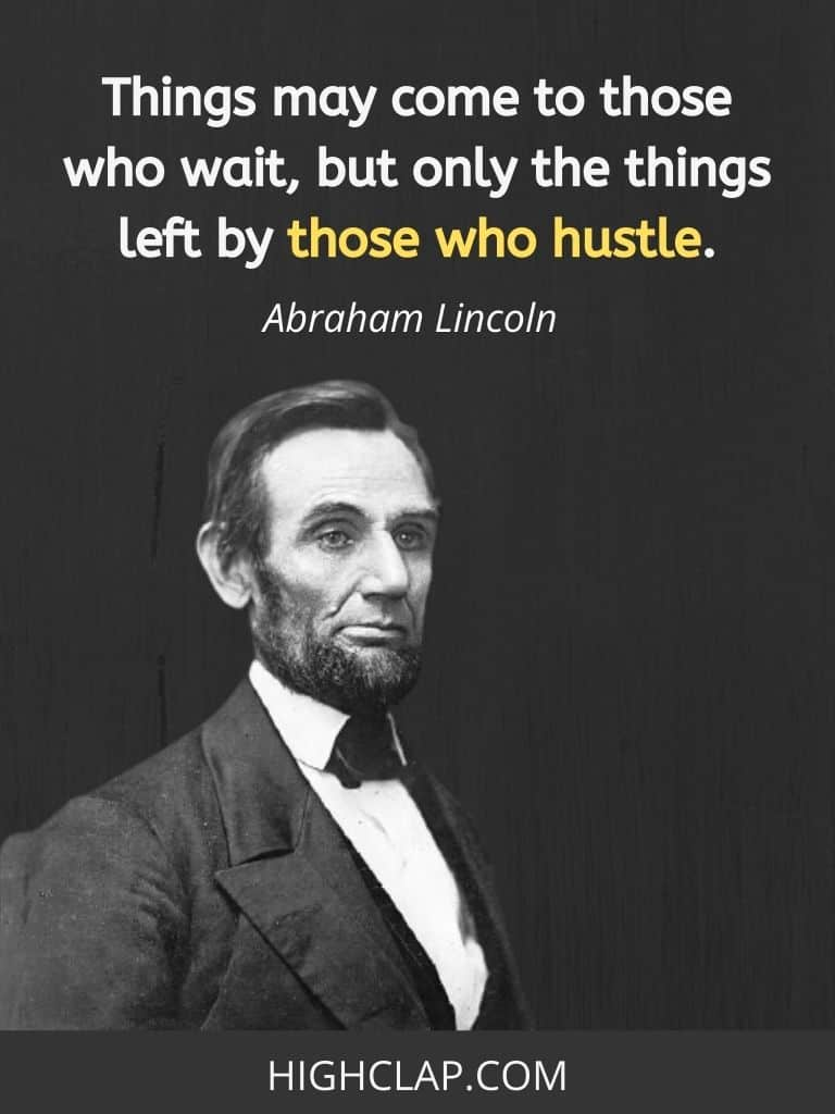 Things may come to those who wait, but only the things left by those who hustle- Abraham Lincoln Quote