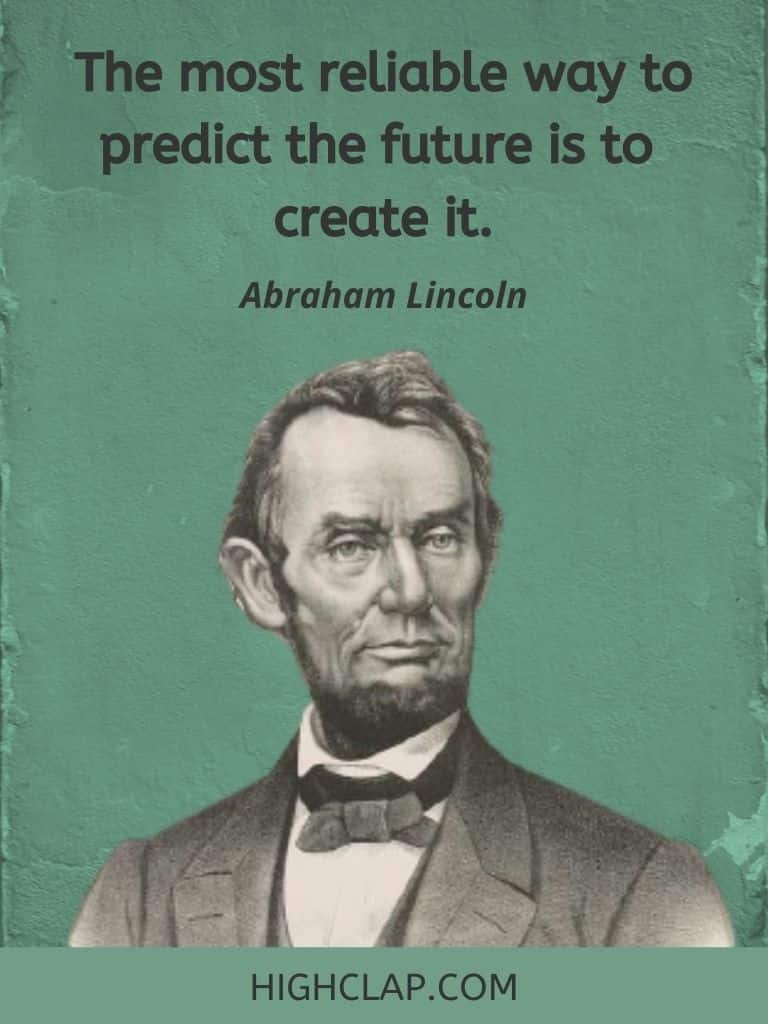 The most reliable way to predict the future is to create it.- Abraham Lincoln Quote