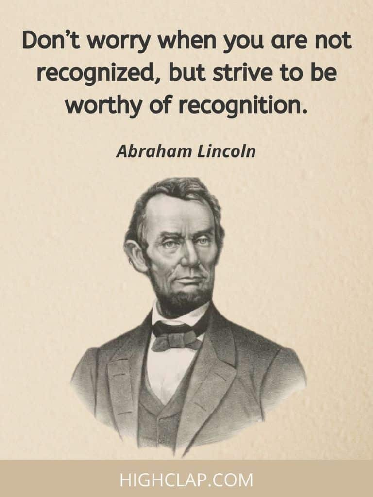 Don't worry when you are not recognized, but strive to be worthy of recognition- Abraham Lincoln Quote
