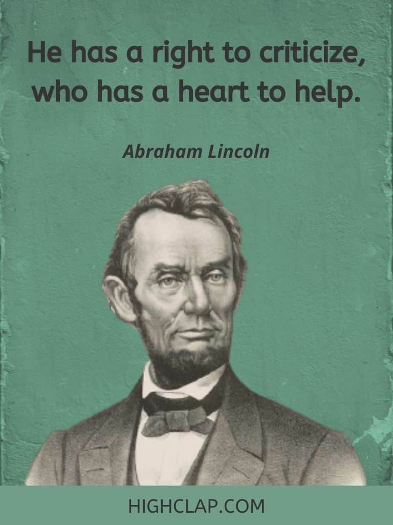 He has a right to criticize, who has a heart to help- Abraham Lincoln Quote