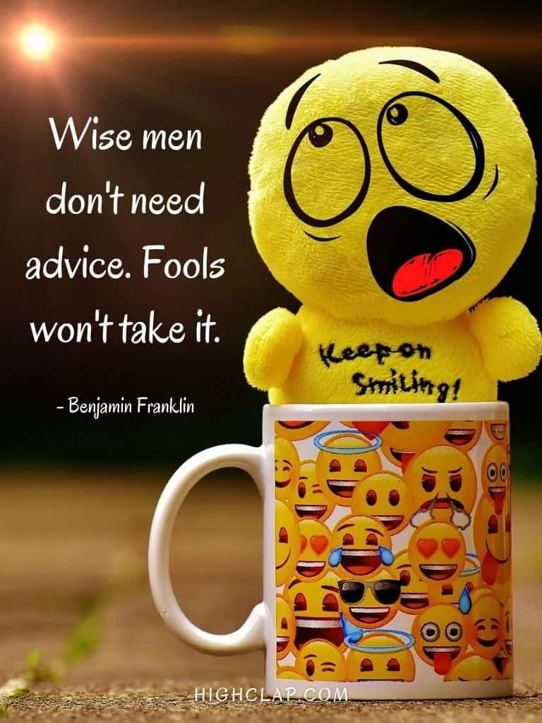 Wise men don't need advice. Fools won't take it.- Benjamin Franklin - Aprill Fool Day