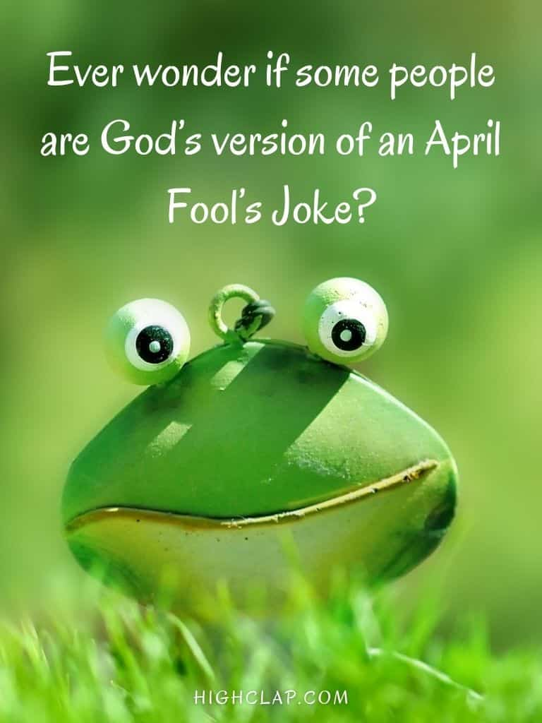 Ever wonder if some people are Gods version of an April Fools Joke? - Aprill Fool Day