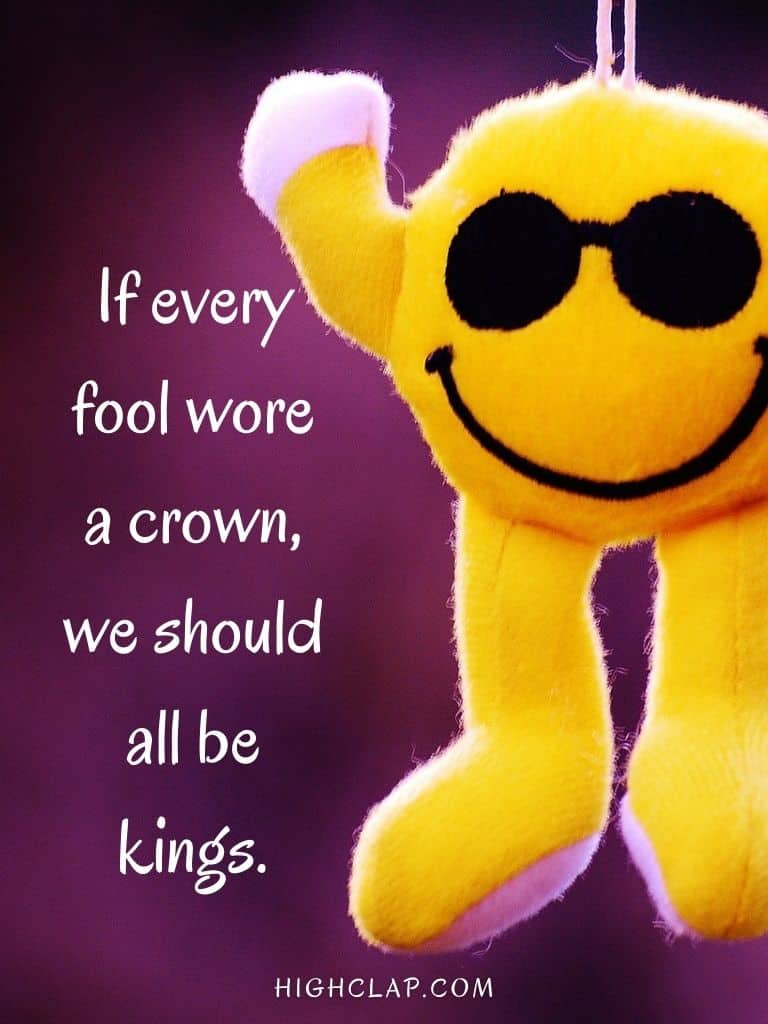 If every fool wore a crown, we should all be kings. - Aprill Fool Day