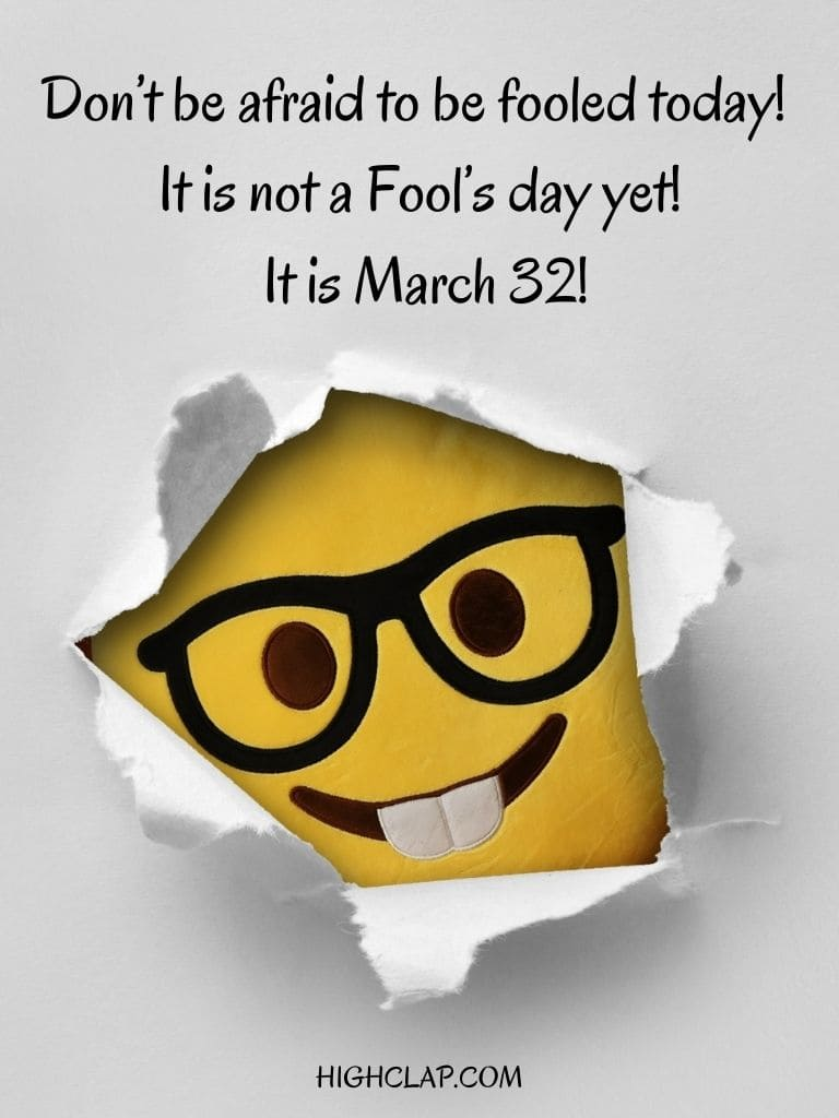 Dont be afraid to be fooled today! It is not a Fools day yet! It is March 32! - Aprill Fool Day