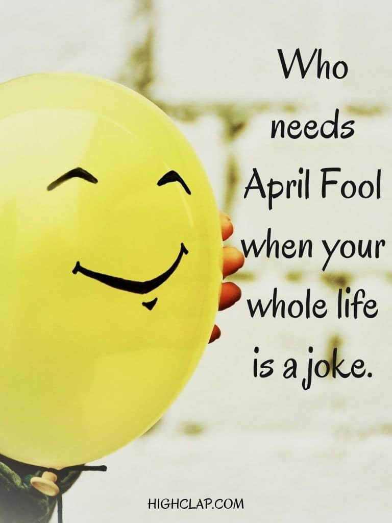 Who needs April Fool when your whole life is a joke. - Aprill Fool Day