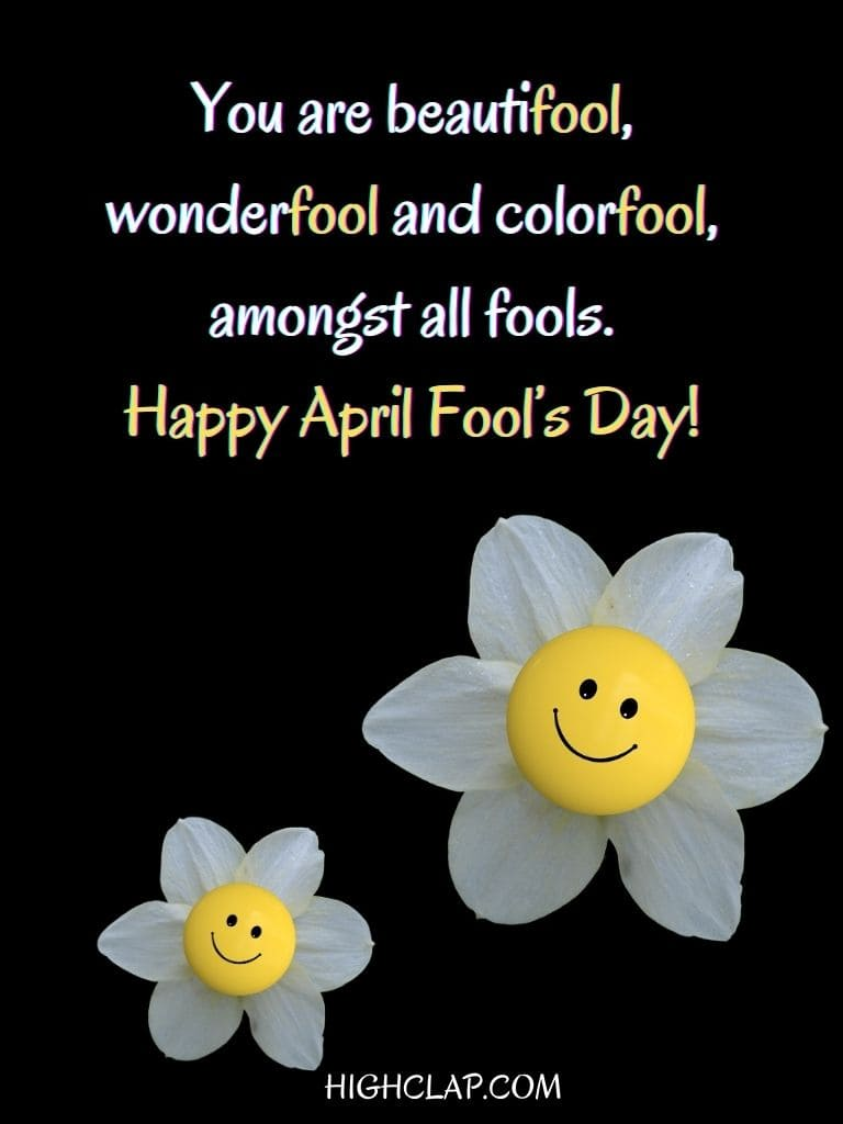 You are beautifool, wonderfool and colorfool, amongst all fools. Happy April Fools Day! - Aprill Fool Day