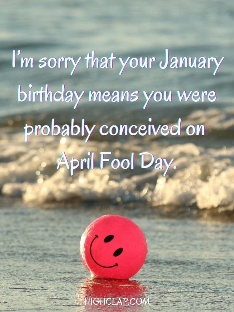 I'm sorry that your January birthday means you were probably conceived on April Fool Day. - Aprill Fool Day