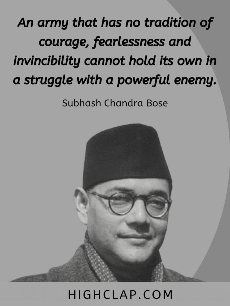 An army that has no tradition of courage, fearlessness and invincibility cannot hold its own in a struggle with a powerful enemy - Subhash Chandra Bose Quote
