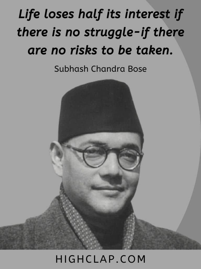 Life loses half its interest if there is no struggle-if there are no risks to be taken. - Subhash Chandra Bose Quote