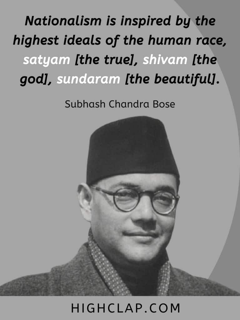 Nationalism is inspired by the highest ideals of the human race, satyam [the true], shivam [the god], sundaram [the beautiful]. - Subhash Chandra Bose Quote