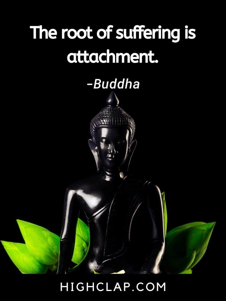 The root of suffering is attachment- Gautam Buddha Quote