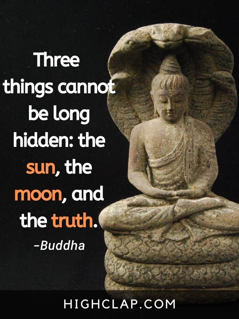 Three things cannot be long hidden: the sun, the moon, and the truth - Gautam Buddha Quote