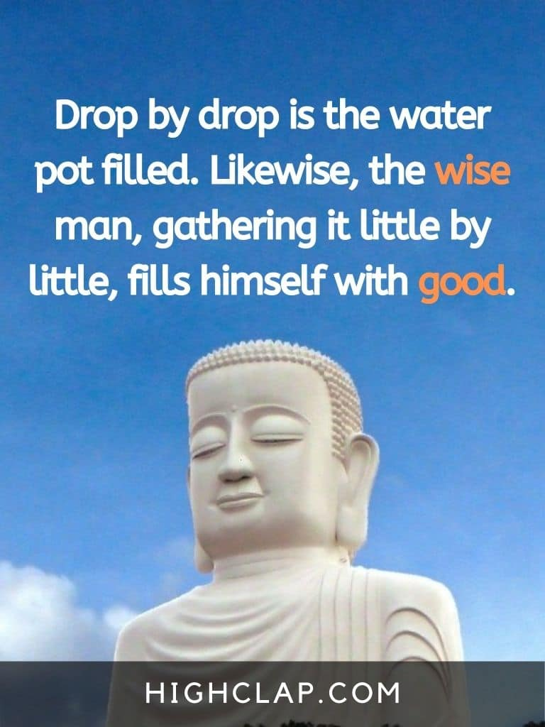 Drop by drop is the water pot filled. Likewise, the wise man, gathering it little by little, fills himself with good - Gautam Buddha Quote