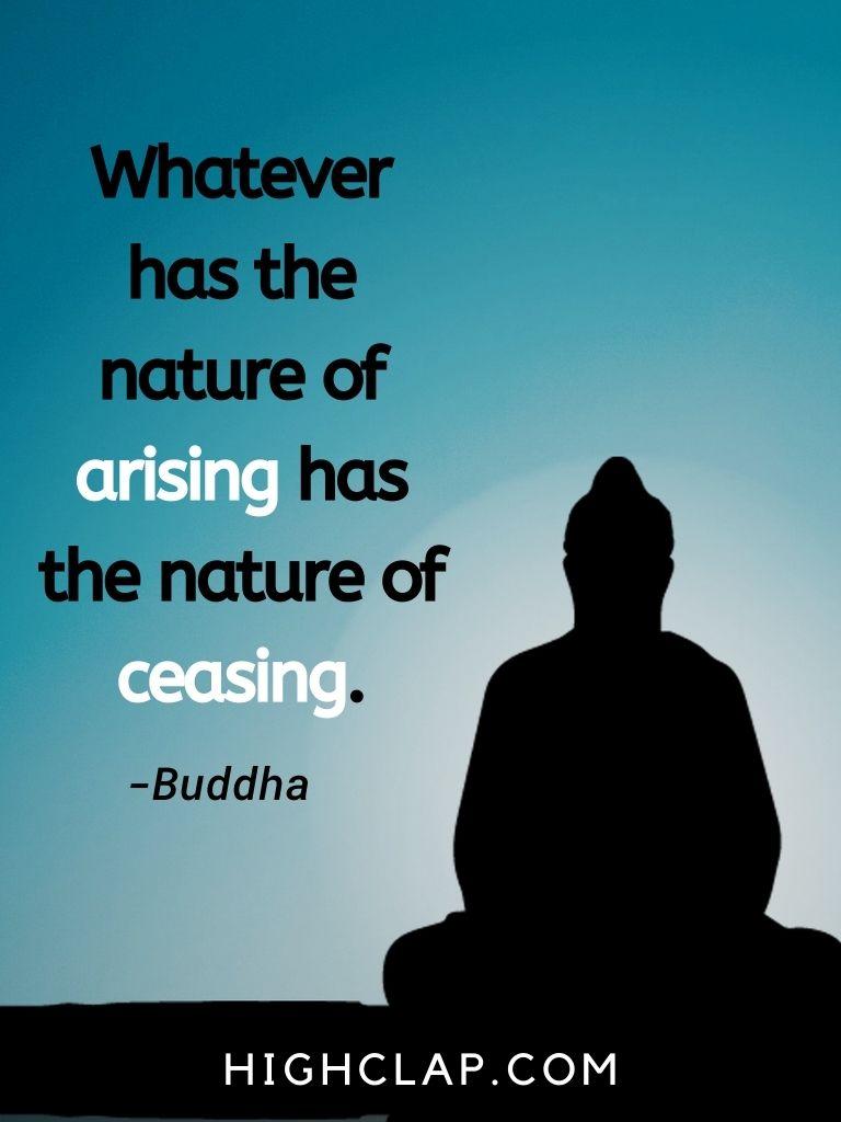 Whatever has the nature of arising has the nature of ceasing- Gautam Buddha Quote