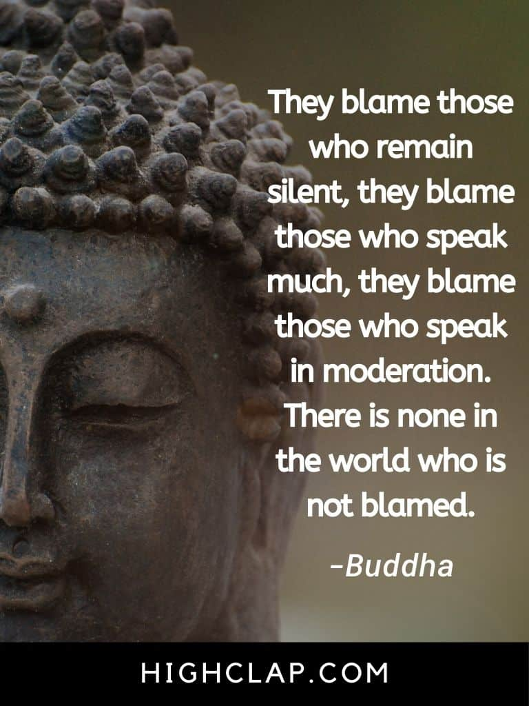 They blame those who remain silent, they blame those who speak much, they blame those who speak in moderation. There is none in the world who is not blamed - Gautam Buddha Quote