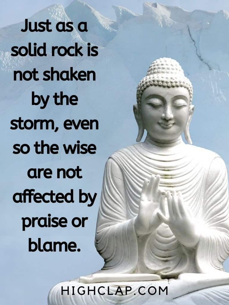 Just as a solid rock is not shaken by the storm, even so the wise are not affected by praise or blame - Gautam Buddha Quote