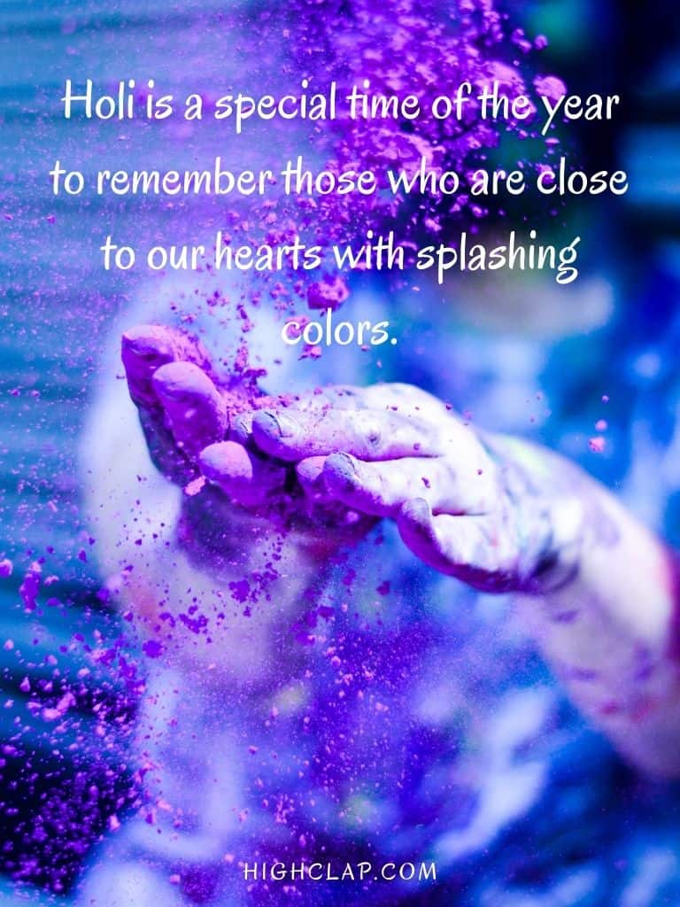 Holi is a special time of the year to remember those who are close to our hearts with splashing colors- Holi Quote Message