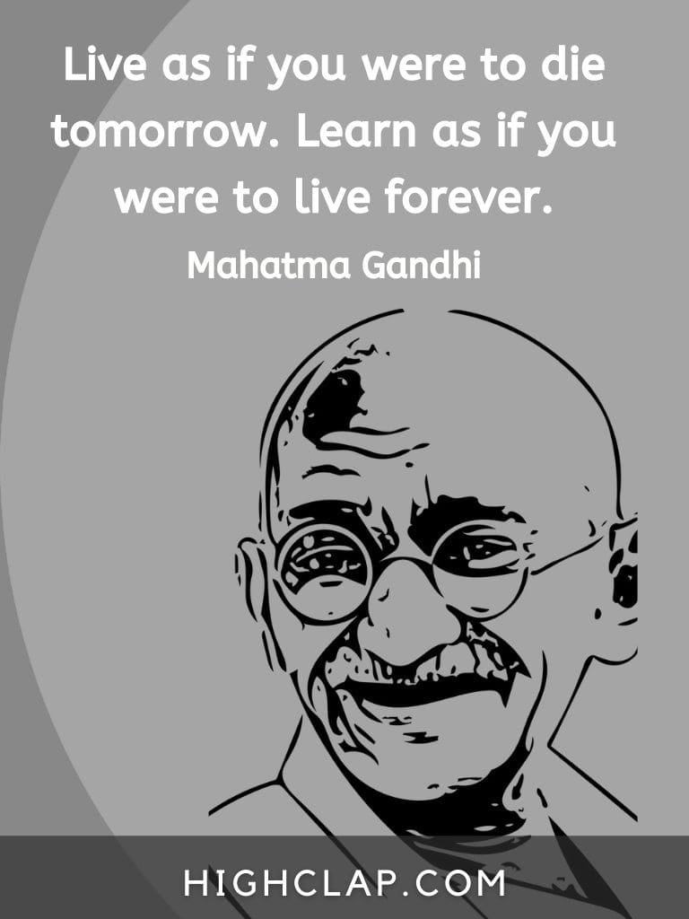 Live as if you were to die tomorrow. Learn as if you were to live forever.- Mahatma Gandhi quote