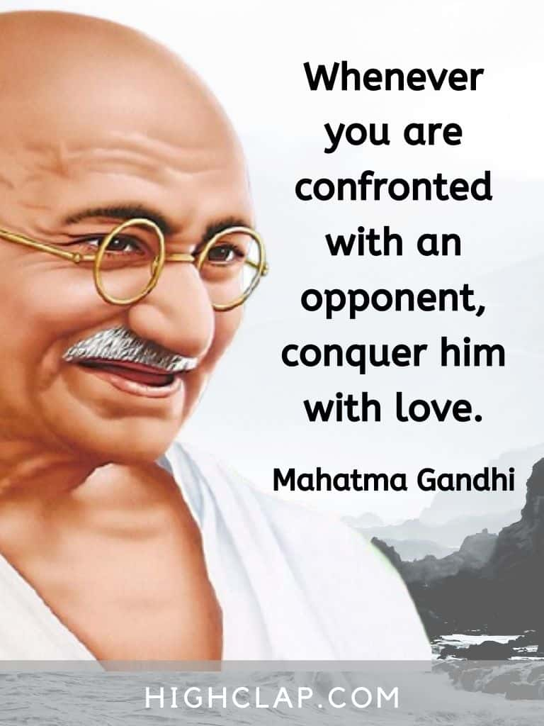 Whenever you are confronted with an opponent, conquer him with love - Mahatma Gandhi quote