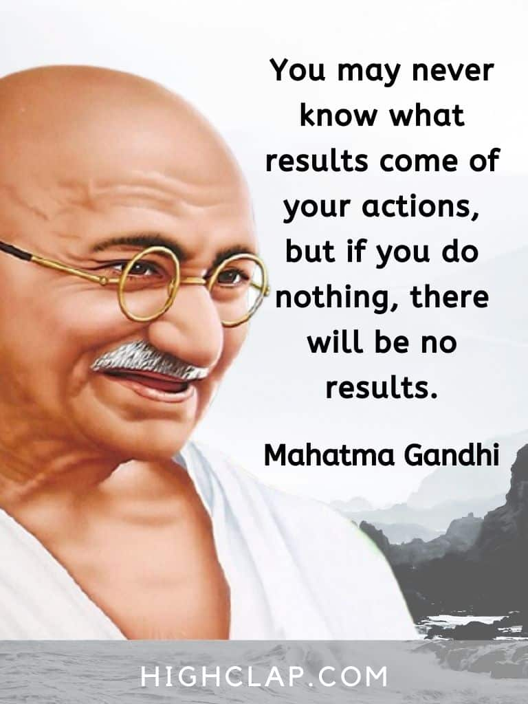 You may never know what results come of your actions, but if you do nothing, there will be no results - Mahatma Gandhi quote