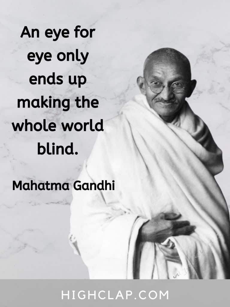 An eye for eye only ends up making the whole world blind - Mahatma Gandhi quote