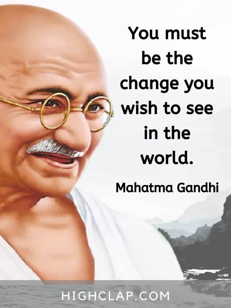 You must be the change you wish to see in the world - Mahatma Gandhi quote