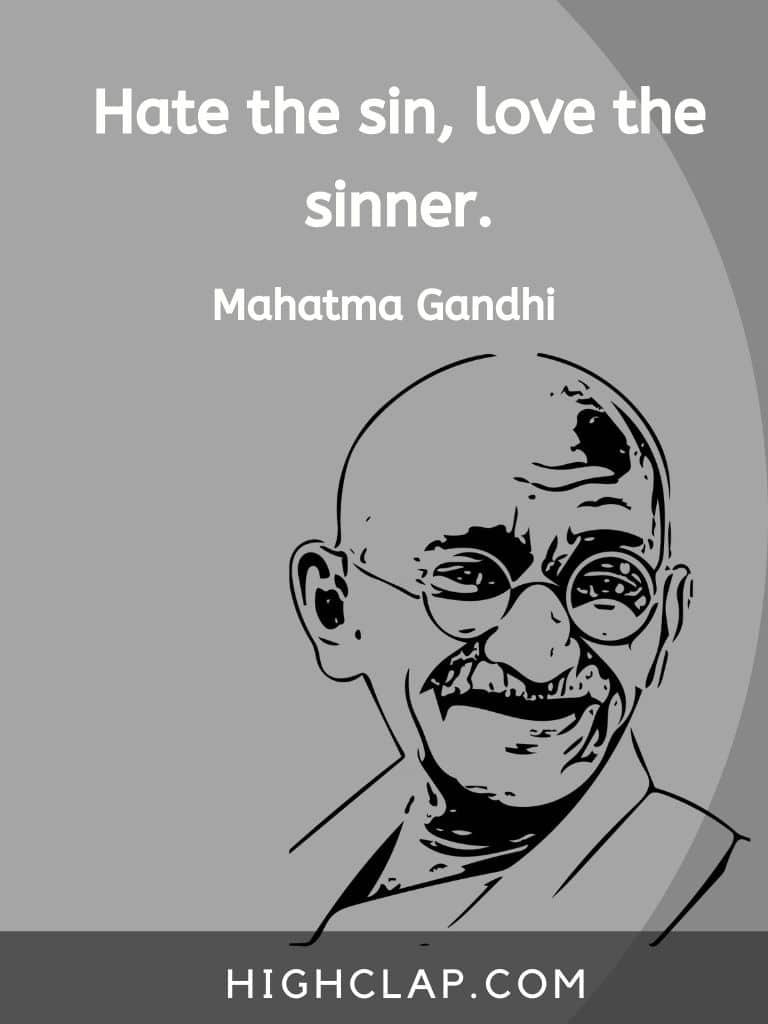 Hate the sin, love the sinner - Mahatma Gandhi quote