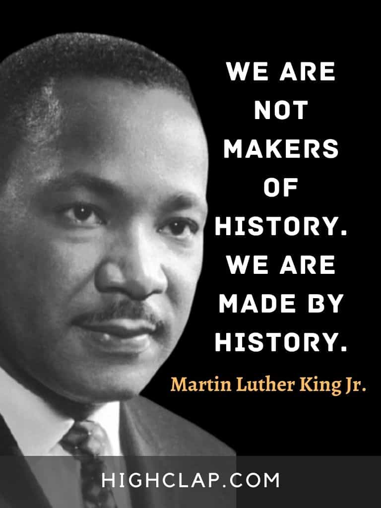 We are not makers of history. We are made by history. - Martin Luther King - MLK