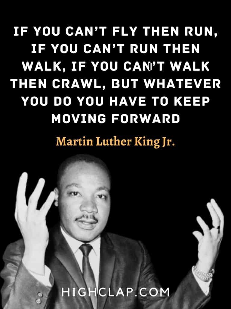 If you can't fly then run, if you can't run then walk, if you can't walk then crawl, but whatever you do you have to keep moving forward. - Martin Luther King - MLK