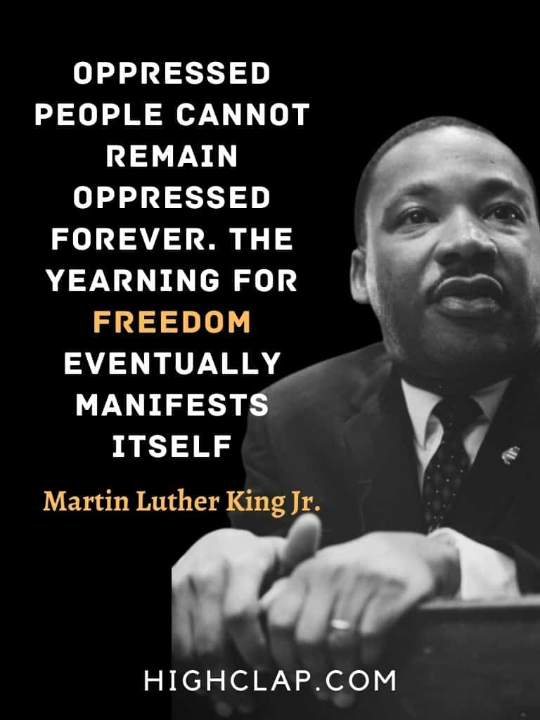 Oppressed people cannot remain oppressed forever. The yearning for freedom eventually manifests itself. - Martin Luther King - MLK