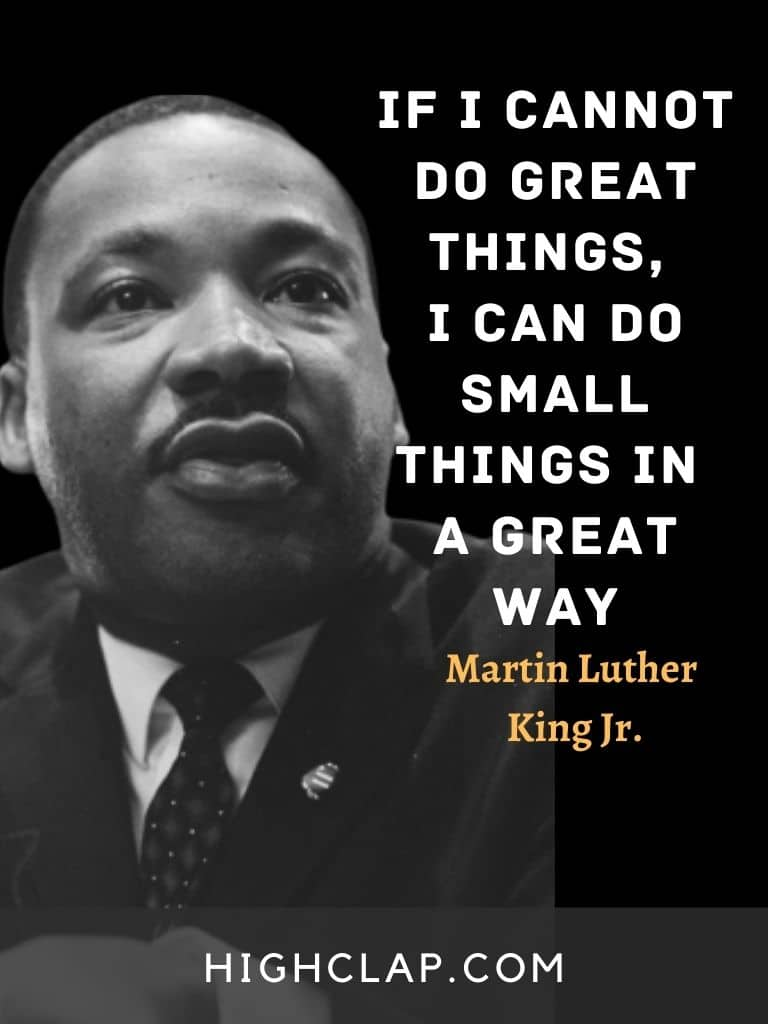 If I cannot do great things, I can do small things in a great way. - Martin Luther King - MLK