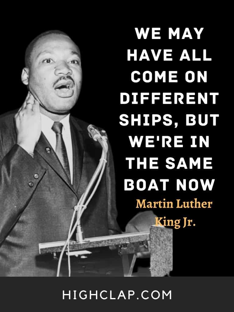 We may have all come on different ships, but we're in the same boat now. - Martin Luther King - MLK
