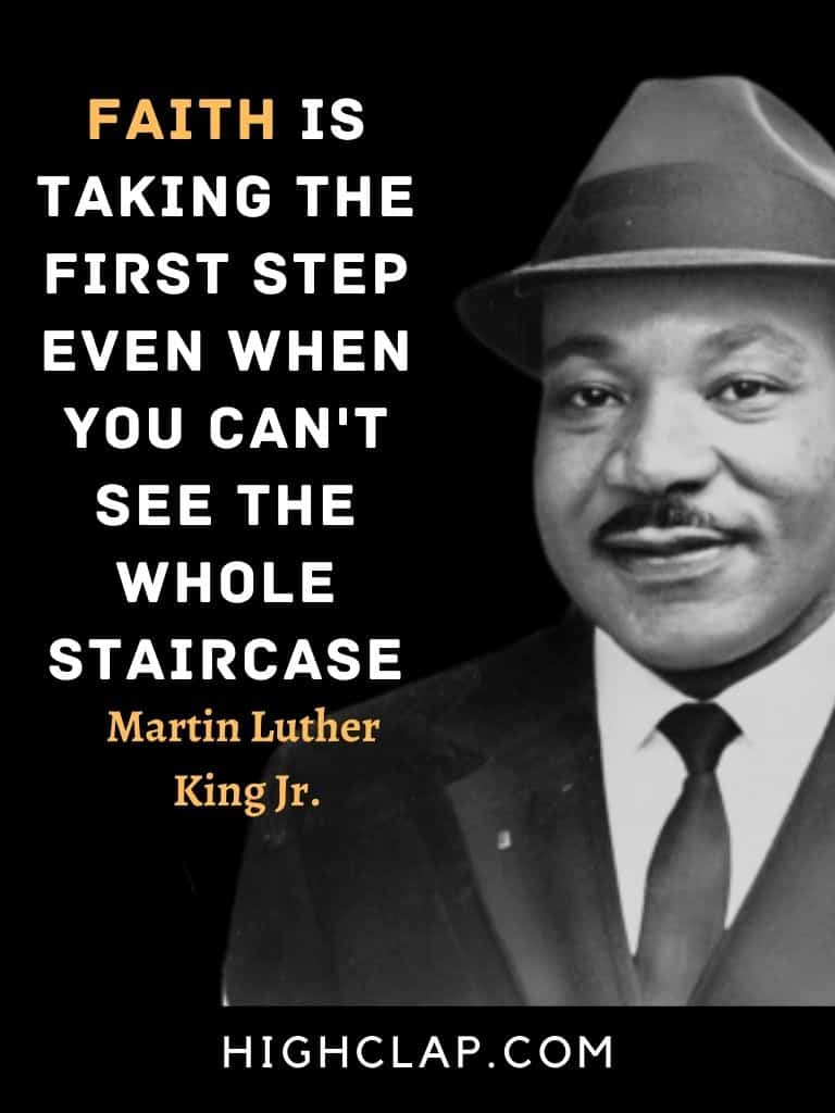 Faith is taking the first step even when you can't see the whole staircase. - Martin Luther King - MLK