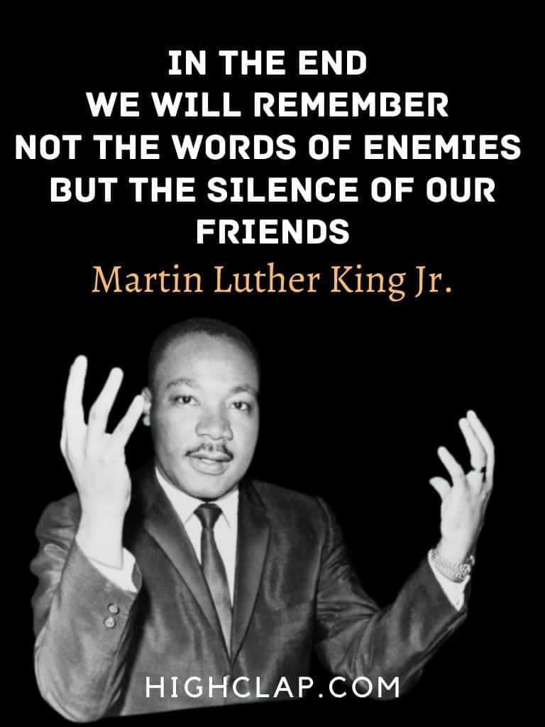 In the end, we will remember not the words of our enemies, but the silence of our friends. - Martin Luther King - MLK