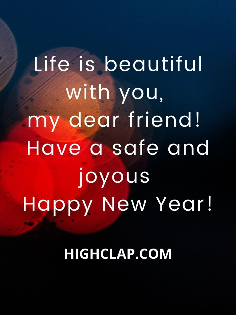 Life is beautiful with you, my dear friend! Have a safe and joyous Happy New Year!