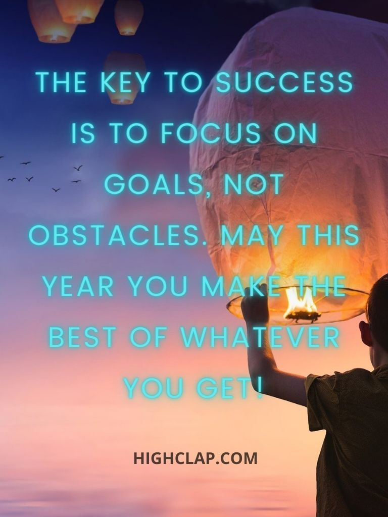 The key to success is to focus on goals, not obstacles. May this year you make the best out of what you've got!