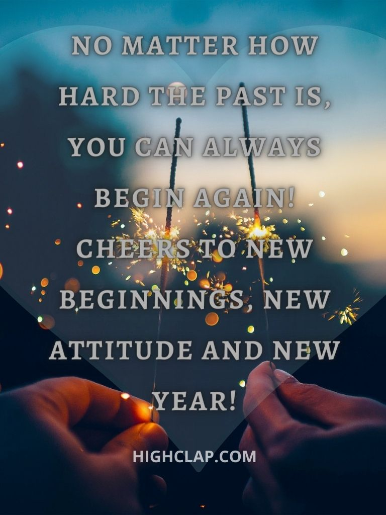 No matter how hard the past is, you can always begin again! Cheers to new beginnings, new attitude and new year!