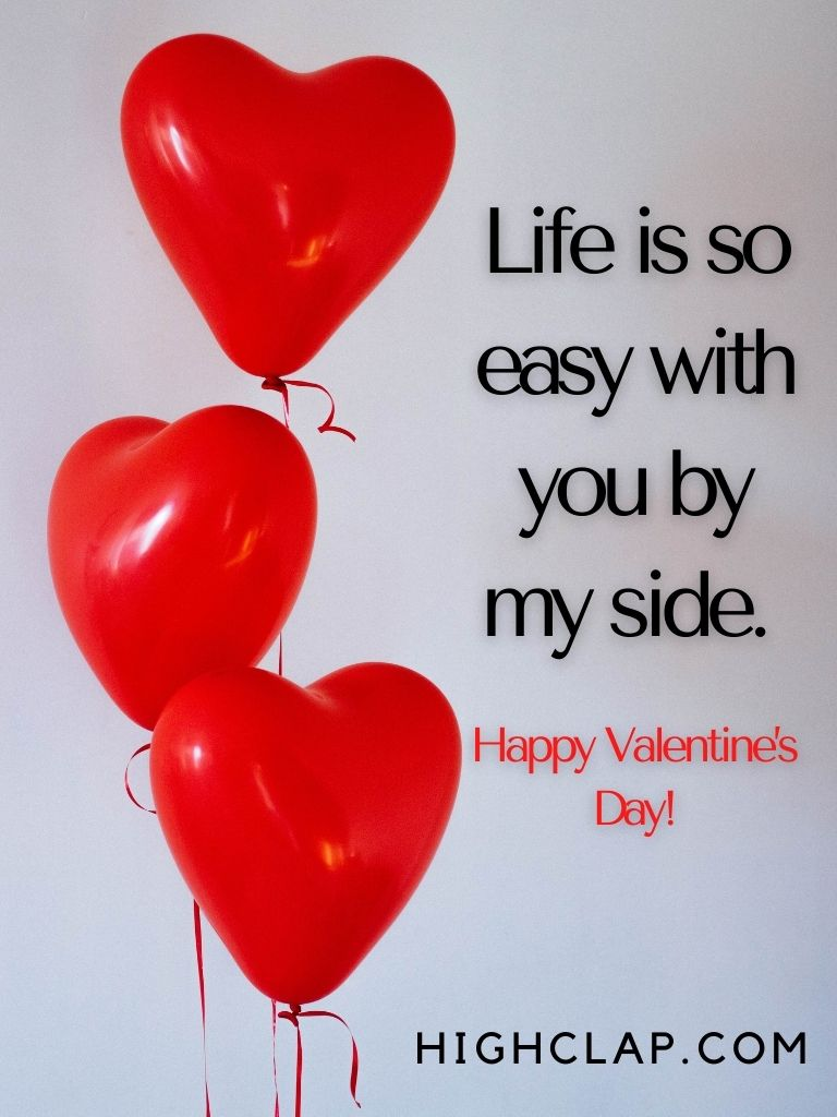 Life is so easy with you by my side. Happy Valentine Day, dear hubby!