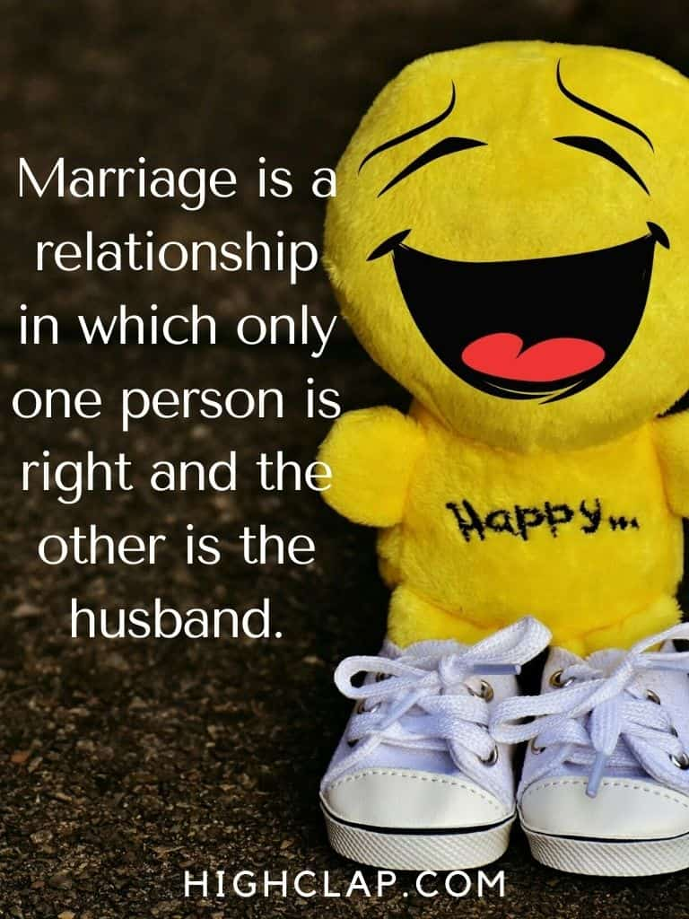 Marriage is a relationship in which only one person is right and the other is the husband.