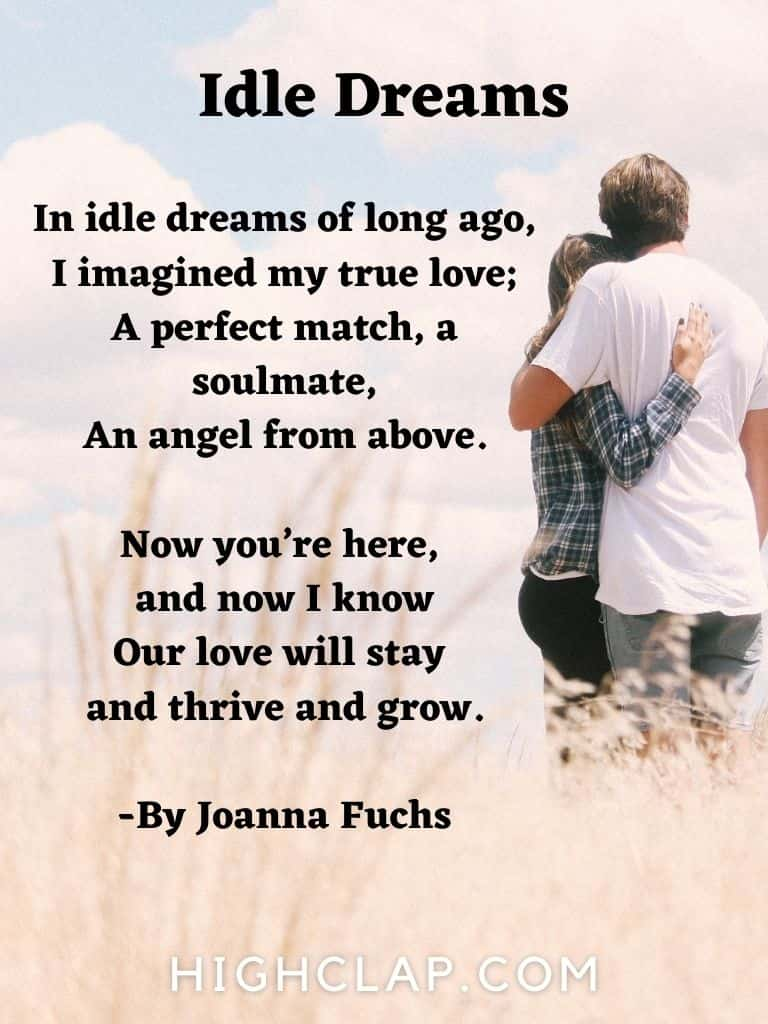 In idle dreams of long ago,I imagined my true love;A perfect match, a soulmate,An angel from above.Now you are here, and now I know Our love will stay and thrive and grow.