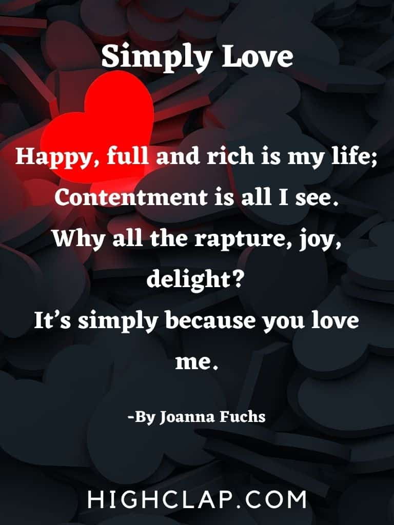 Happy, full and rich is my life, Contentment is all I see. Why all the rapture, joy, delight? It's simply because you love me.
