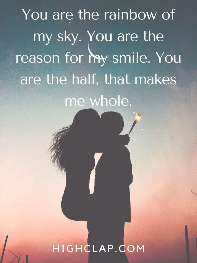 You are the rainbow of my sky. You are the reason for my smile. You are the half, that makes me whole