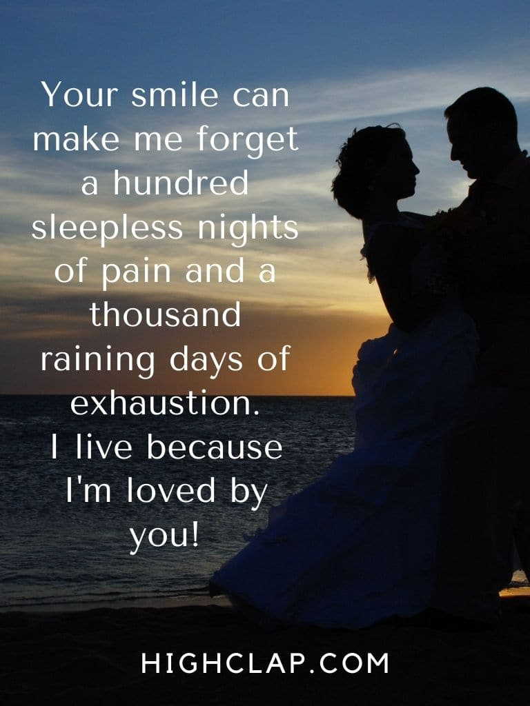Your smile can make me forget a hundred sleepless nights of pain and a thousand raining days of exhaustion. I live because I'm loved by you!